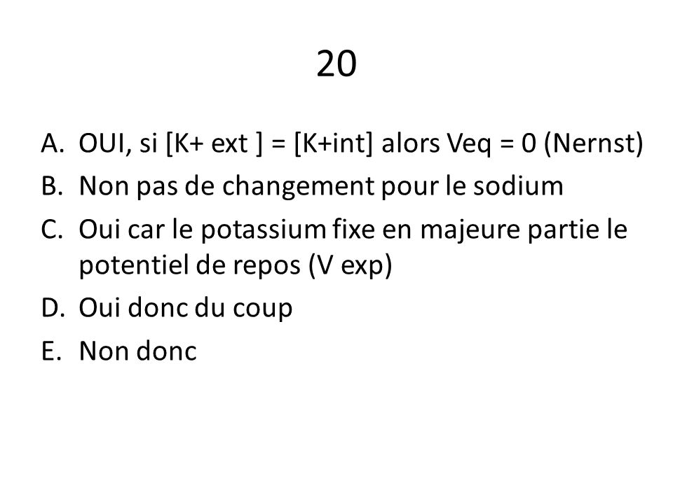 20 OUI, si [K+ ext ] = [K+int] alors Veq = 0 (Nernst)